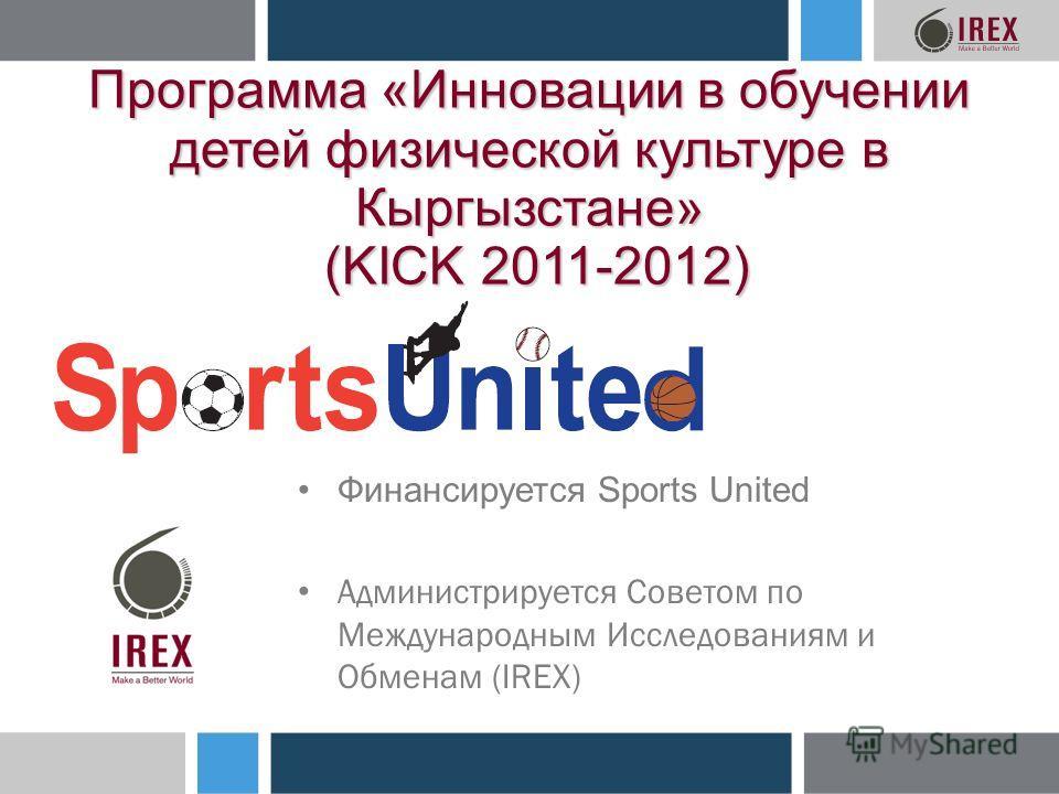 Программа «Инновации в обучении детей физической культуре в Кыргызстане» (KICK 2011-2012) Финансируется Sports United Администрируется Советом по Международным Исследованиям и Обменам (IREX)