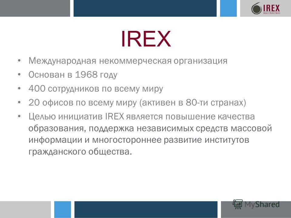 IREX Международная некоммерческая организация Основан в 1968 году 400 сотрудников по всему миру 20 офисов по всему миру (активен в 80-ти странах) Целью инициатив IREX является повышение качества образования, поддержка независимых средств массовой инф