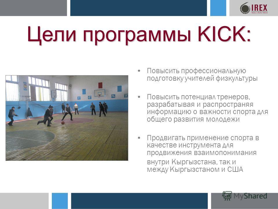 Цели программы KICK: Повысить профессиональную подготовку учителей физкультуры Повысить потенциал тренеров, разрабатывая и распространяя информацию о важности спорта для общего развития молодежи Продвигать применение спорта в качестве инструмента для