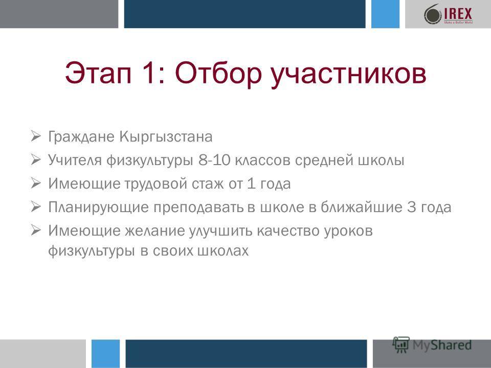 Этап 1: Отбор участников Граждане Кыргызстана Учителя физкультуры 8-10 классов средней школы Имеющие трудовой стаж от 1 года Планирующие преподавать в школе в ближайшие 3 года Имеющие желание улучшить качество уроков физкультуры в своих школах