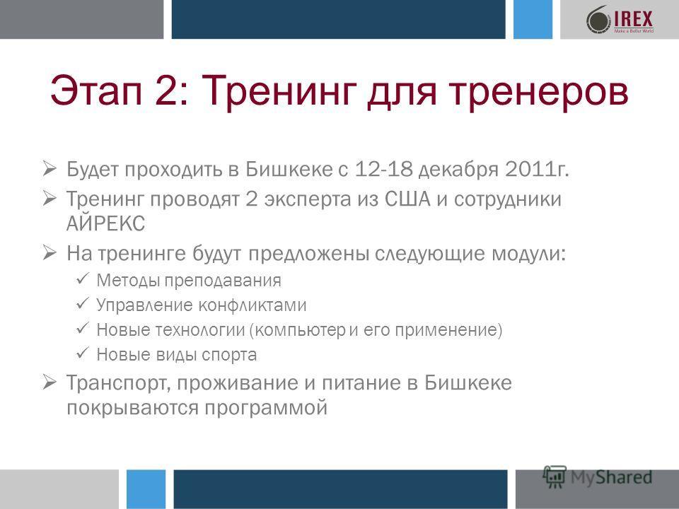 Этап 2: Тренинг для тренеров Будет проходить в Бишкеке с 12-18 декабря 2011г. Тренинг проводят 2 эксперта из США и сотрудники АЙРЕКС На тренинге будут предложены следующие модули: Методы преподавания Управление конфликтами Новые технологии (компьютер