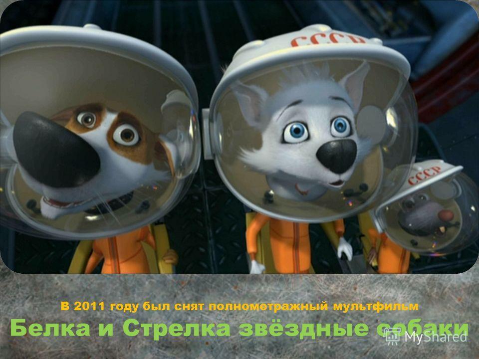 В 2011 году был снят полнометражный мультфильм Белка и Стрелка звёздные собаки