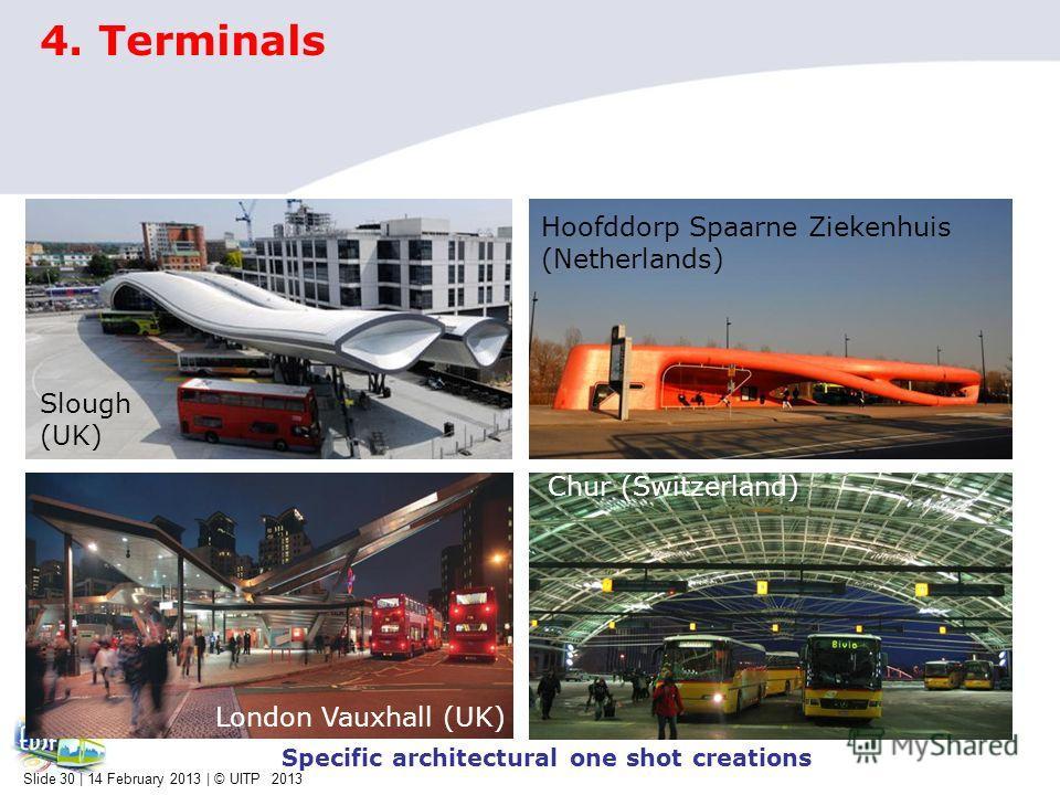 4. Terminals Hoofddorp Spaarne Ziekenhuis (Netherlands) London Vauxhall (UK) Chur (Switzerland) Specific architectural one shot creations Slough (UK) Slide 30 | 14 February 2013 | © UITP 2013