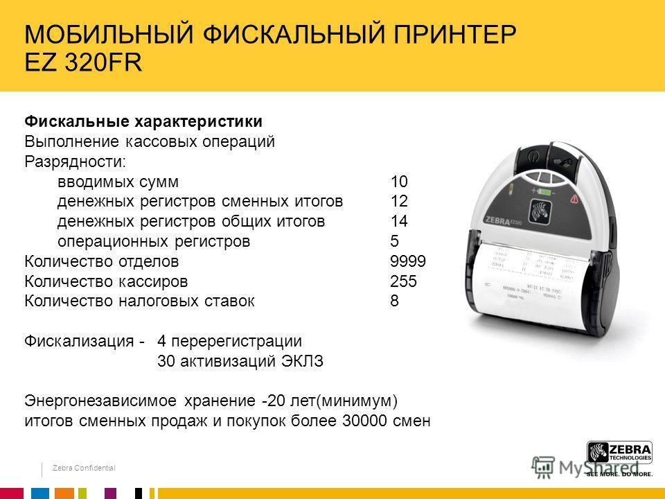 Zebra Confidential МОБИЛЬНЫЙ ФИСКАЛЬНЫЙ ПРИНТЕР EZ 320FR Фискальные характеристики Выполнение кассовых операций Разрядности: вводимых сумм10 денежных регистров сменных итогов 12 денежных регистров общих итогов 14 операционных регистров 5 Количество о