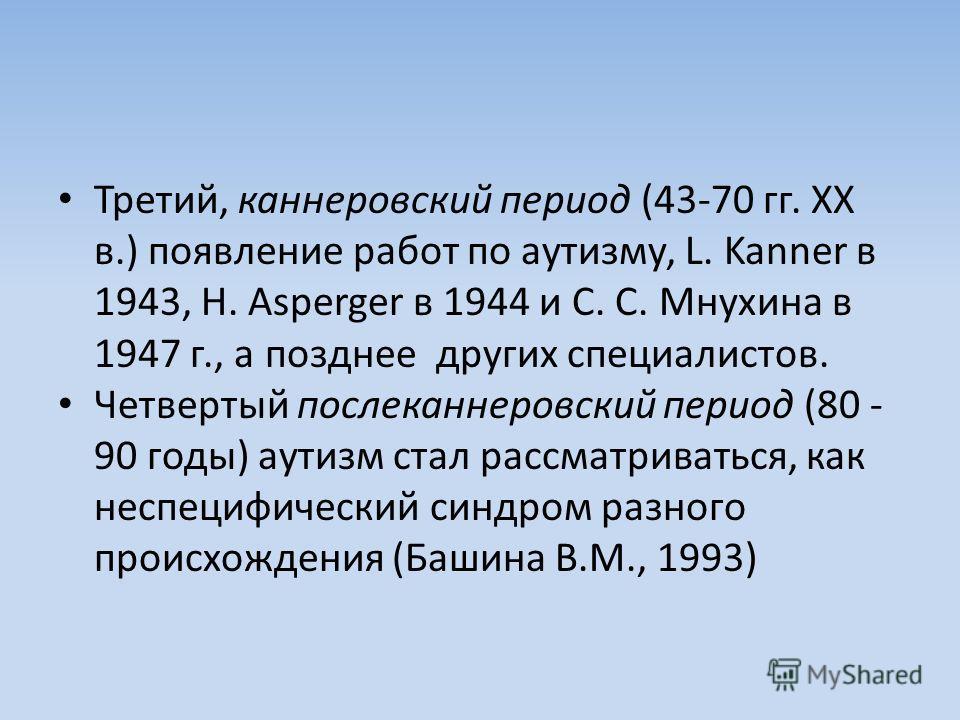 Третий, каннеровский период (43-70 гг. ХХ в.) появление работ по аутизму, L. Kanner в 1943, Н. Asperger в 1944 и С. С. Мнухина в 1947 г., а позднее других специалистов. Четвертый послеканнеровский период (80 - 90 годы) аутизм стал рассматриваться, ка