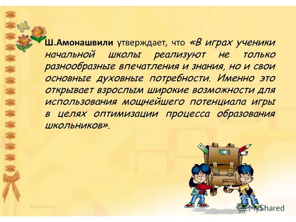 Ш.Амонашвили утверждает, что «В играх ученики начальной школы реализуют не только разнообразные впечатления и знания, но и свои основные духовные потребности. Именно это открывает взрослым широкие возможности для использования мощнейшего потенциала и
