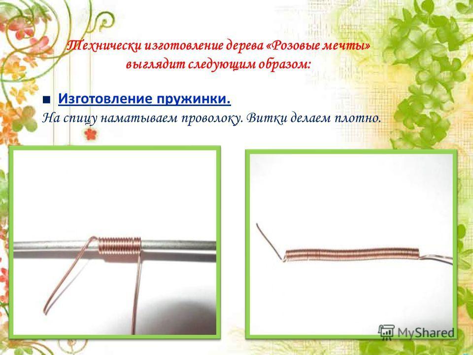 Технически изготовление дерева «Розовые мечты» выглядит следующим образом: Изготовление пружинки. На спицу наматываем проволоку. Витки делаем плотно.