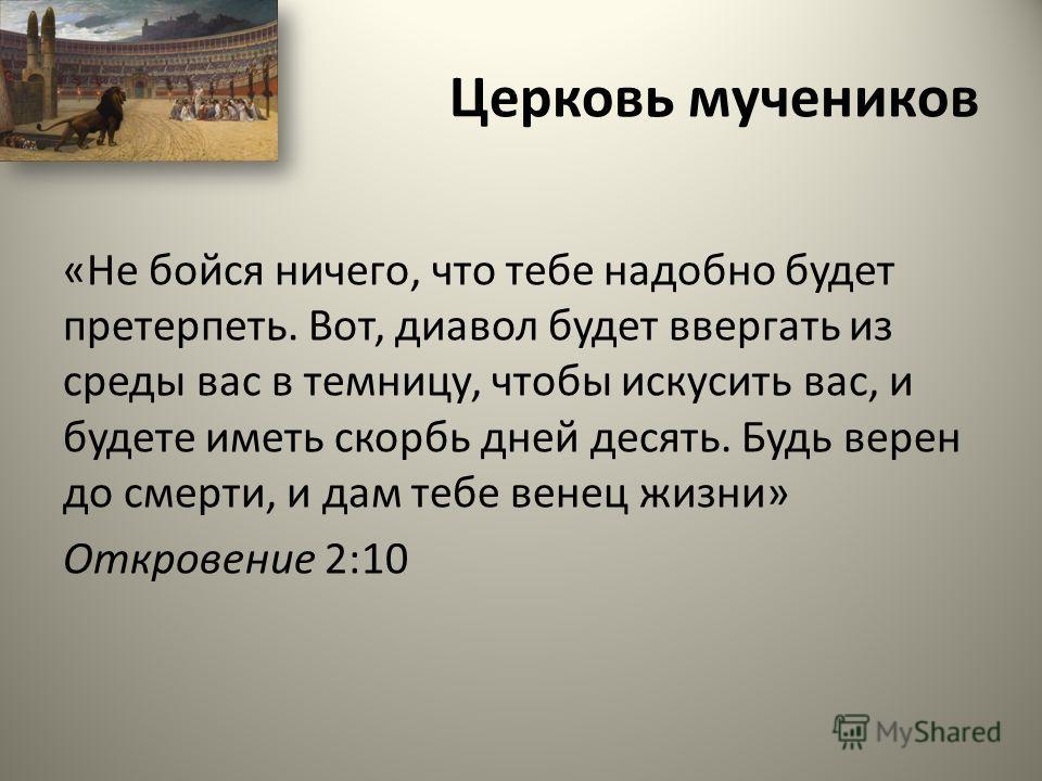 Церковь мучеников «Не бойся ничего, что тебе надобно будет претерпеть. Вот, диавол будет ввергать из среды вас в темницу, чтобы искусить вас, и будете иметь скорбь дней десять. Будь верен до смерти, и дам тебе венец жизни» Откровение 2:10