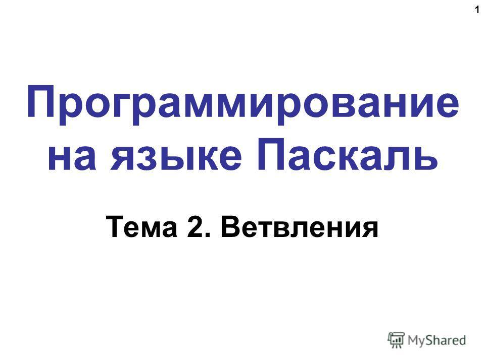 1 Программирование на языке Паскаль Тема 2. Ветвления