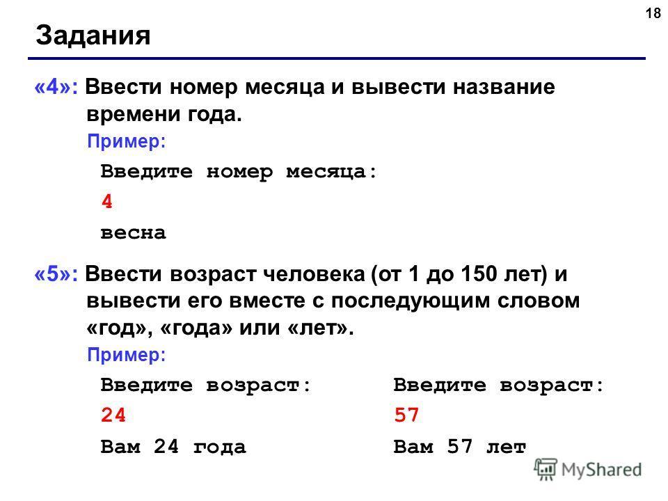 18 Задания «4»: Ввести номер месяца и вывести название времени года. Пример: Введите номер месяца: 4 весна «5»: Ввести возраст человека (от 1 до 150 лет) и вывести его вместе с последующим словом «год», «года» или «лет». Пример: Введите возраст: 24 5