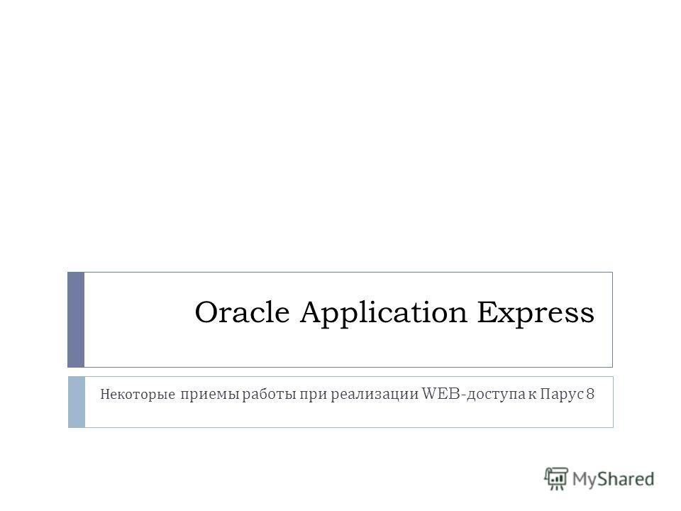 Oracle Application Express Некоторые приемы работы при реализации WEB- доступа к Парус 8