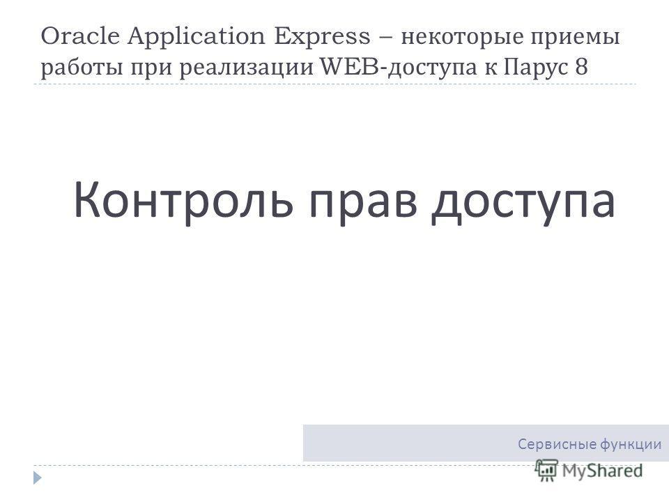 Oracle Application Express – некоторые приемы работы при реализации WEB- доступа к Парус 8 Контроль прав доступа Сервисные функции