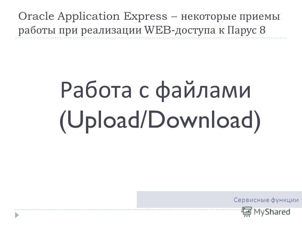 Oracle Application Express – некоторые приемы работы при реализации WEB- доступа к Парус 8 Работа с файлами (Upload/Download) Сервисные функции