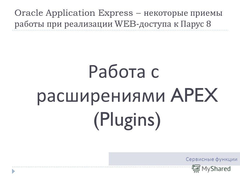 Oracle Application Express – некоторые приемы работы при реализации WEB- доступа к Парус 8 Работа с расширениями APEX (Plugins) Сервисные функции