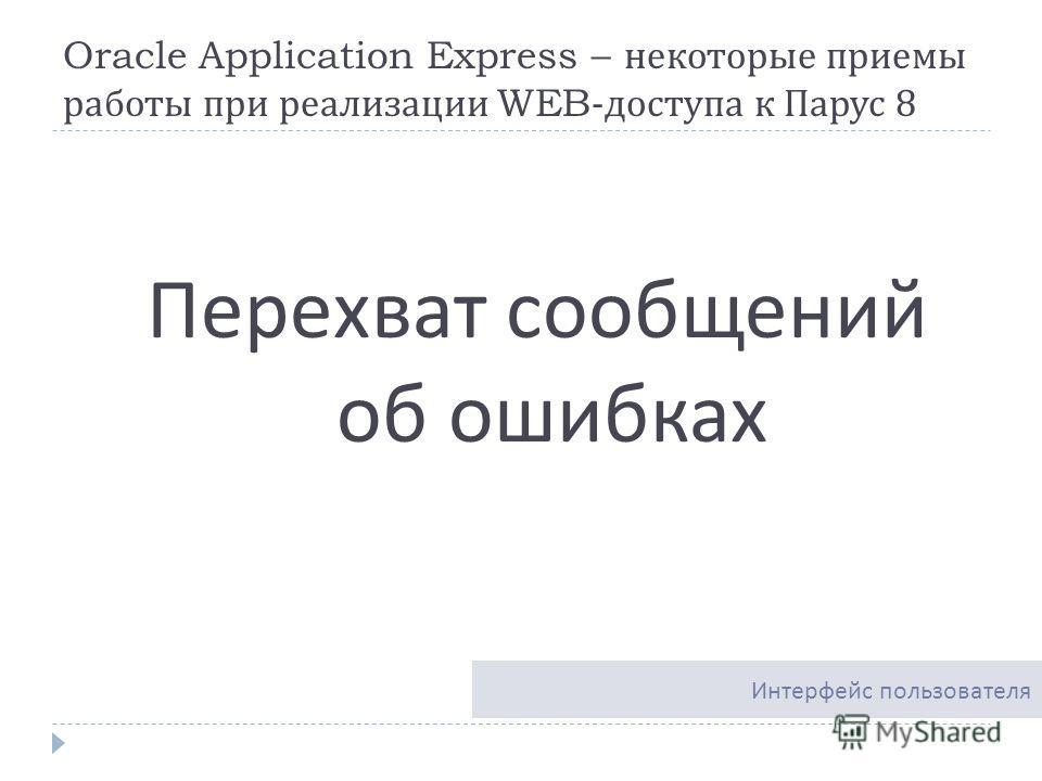Oracle Application Express – некоторые приемы работы при реализации WEB- доступа к Парус 8 Перехват сообщений об ошибках Интерфейс пользователя