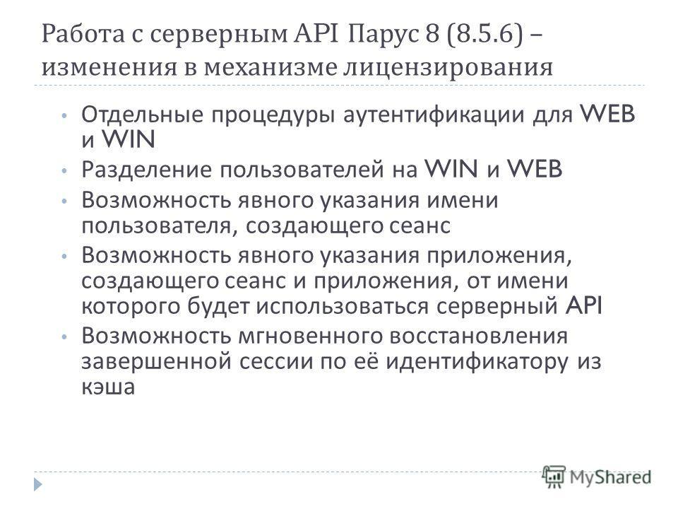 Работа с серверным API Парус 8 (8.5.6) – изменения в механизме лицензирования Отдельные процедуры аутентификации для WEB и WIN Разделение пользователей на WIN и WEB Возможность явного указания имени пользователя, создающего сеанс Возможность явного у