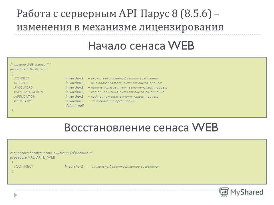 Работа с серверным API Парус 8 (8.5.6) – изменения в механизме лицензирования /* начало WEB- сеанса */ procedure LOGON_WEB ( sCONNECT in varchar2, -- уникальный идентификатор соединения sUTILIZER in varchar2, -- имя пользователя, выполняющего процесс