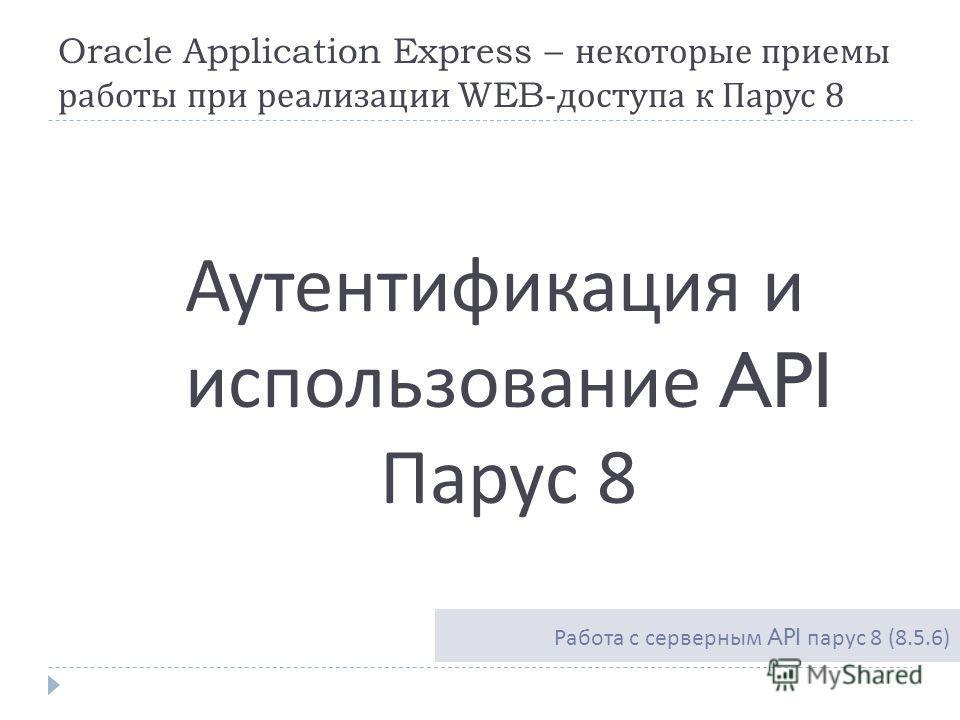 Oracle Application Express – некоторые приемы работы при реализации WEB- доступа к Парус 8 Аутентификация и использование API Парус 8 Работа с серверным API парус 8 (8.5.6)