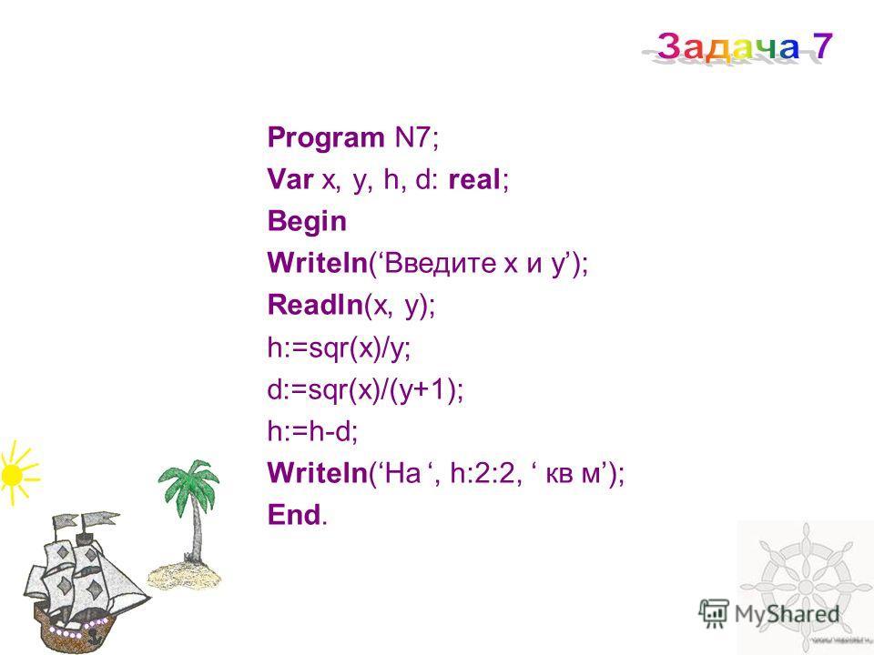 Program N7; Var x, y, h, d: real; Begin Writeln(Введите x и y); Readln(x, y); h:=sqr(x)/y; d:=sqr(x)/(y+1); h:=h-d; Writeln(На, h:2:2, кв м); End.