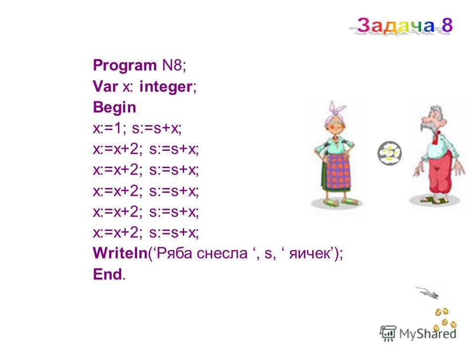 Program N8; Var x: integer; Begin x:=1; s:=s+x; x:=x+2; s:=s+x; Writeln(Ряба снесла, s, яичек); End.