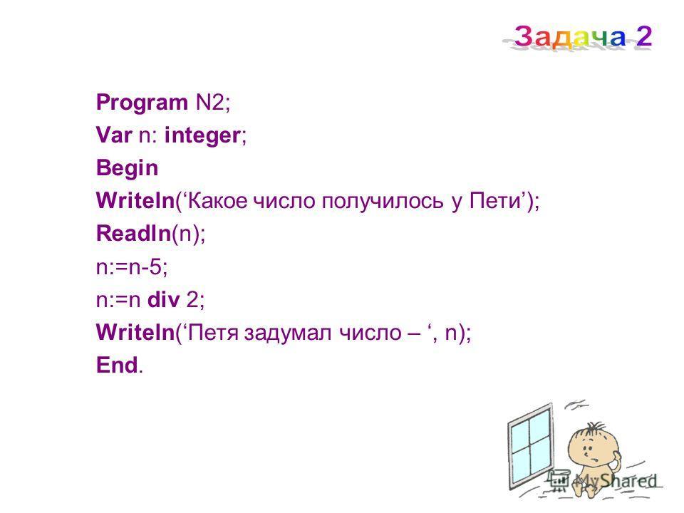 Program N2; Var n: integer; Begin Writeln(Какое число получилось у Пети); Readln(n); n:=n-5; n:=n div 2; Writеln(Петя задумал число –, n); End.