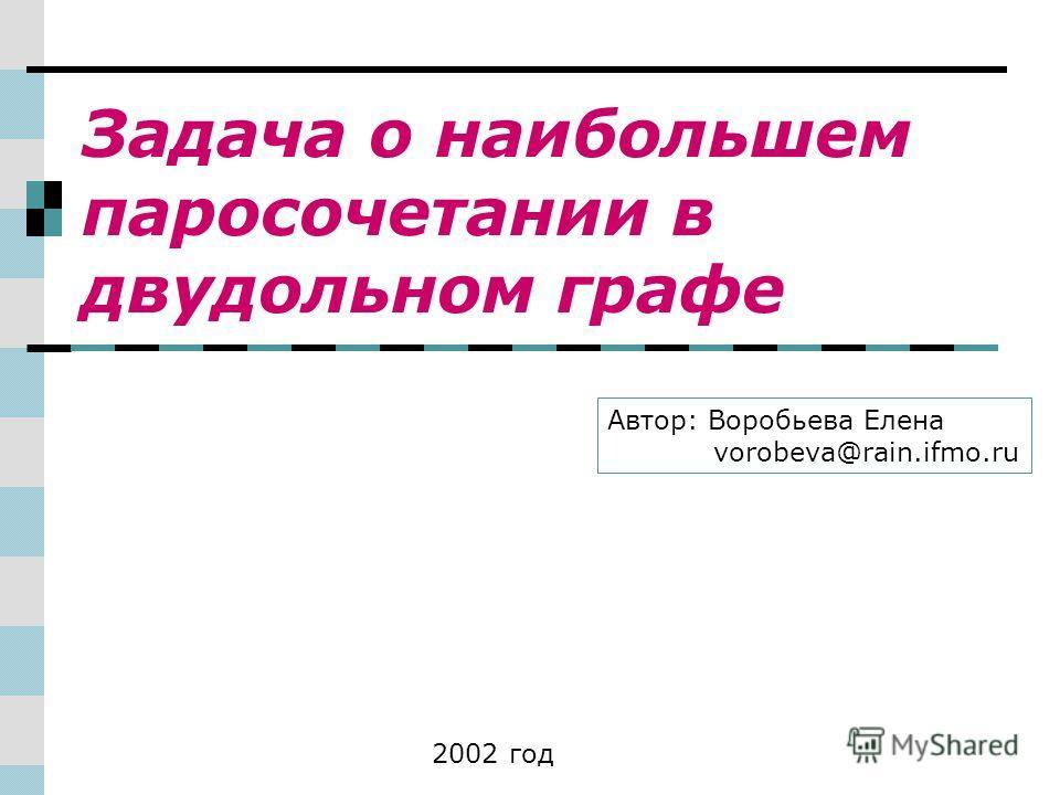 Задача о наибольшем паросочетании в двудольном графе Автор: Воробьева Елена vorobeva@rain.ifmo.ru 2002 год