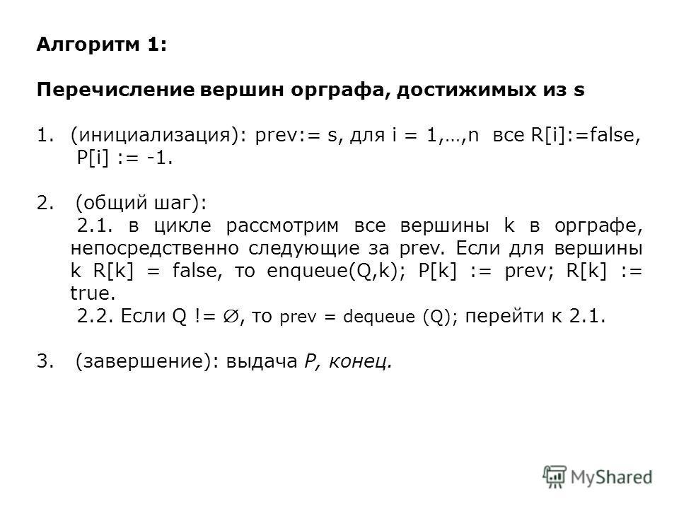Алгоритм 1: Перечисление вершин орграфа, достижимых из s 1.(инициализация): prev:= s, для i = 1,…,n все R[i]:=false, P[i] := -1. 2. (общий шаг): 2.1. в цикле рассмотрим все вершины k в орграфе, непосредственно следующие за prev. Если для вершины k R[