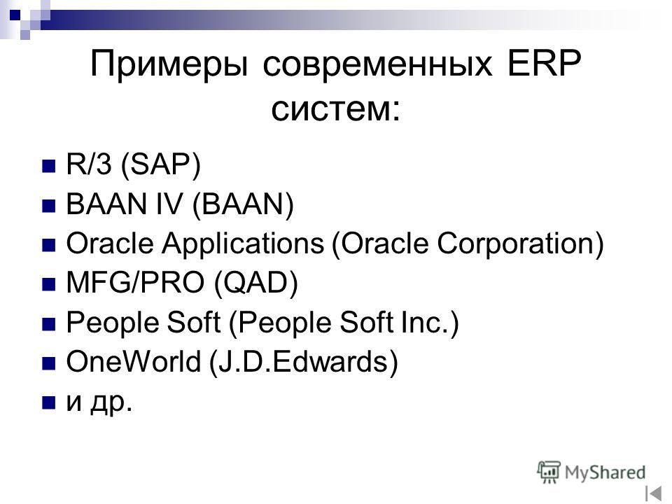 Примеры современных ERP систем: R/3 (SAP) BAAN IV (BAAN) Oracle Applications (Oracle Corporation) MFG/PRO (QAD) People Soft (People Soft Inc.) OneWorld (J.D.Edwards) и др.