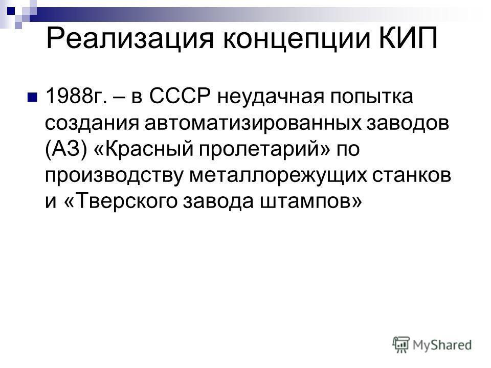 Реализация концепции КИП 1988г. – в СССР неудачная попытка создания автоматизированных заводов (АЗ) «Красный пролетарий» по производству металлорежущих станков и «Тверского завода штампов»