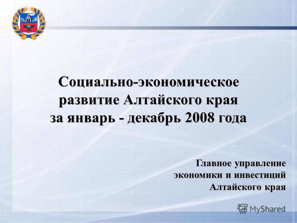 Социально-экономическое развитие Алтайского края за январь - декабрь 2008 года Главное управление экономики и инвестиций Алтайского края