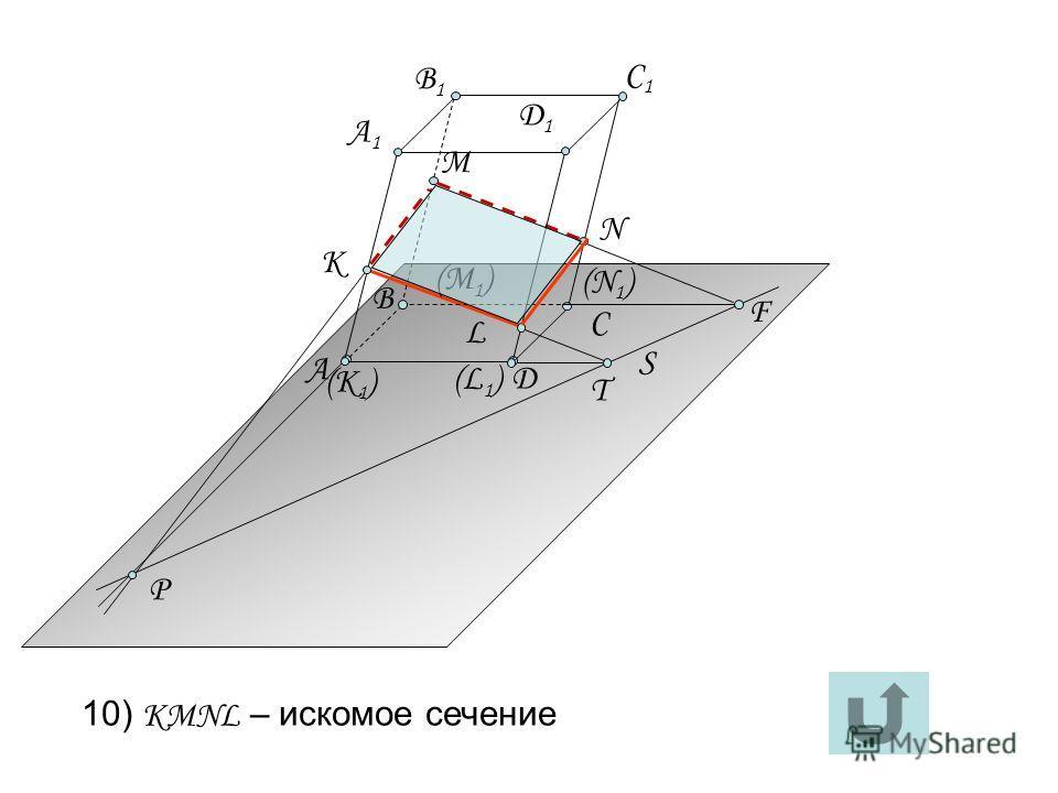 S T L P М (К 1 ) (L1)(L1) А C Д А1А1 К B Д1Д1 (N1)(N1) F (М 1 ) N B1B1 C1C1 10) KMNL – искомое сечение