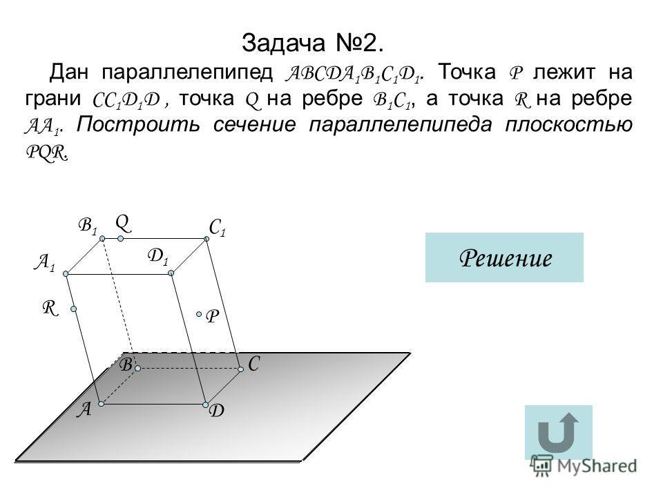 Задача 2. Дан параллелепипед АВСДА 1 В 1 С 1 Д 1. Точка Р лежит на грани СС 1 Д 1 Д, точка Q на ребре В 1 С 1, а точка R на ребре АА 1. Построить сечение параллелепипеда плоскостью РQR. Решение Д1Д1 А C Д А1А1 B1B1 C1C1 R B P Q