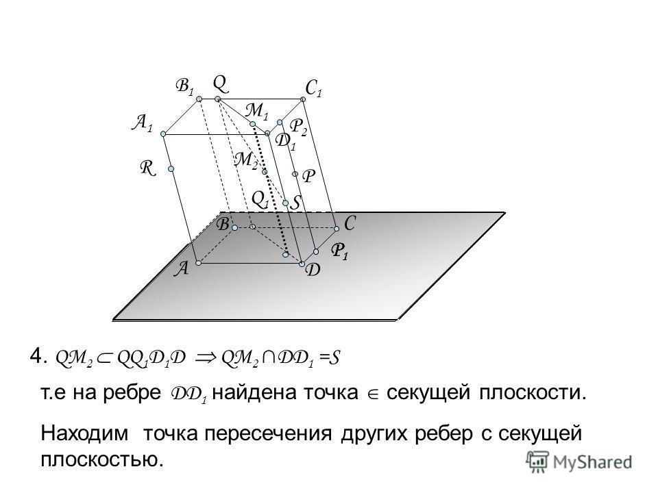 Д1Д1 А C Д А1А1 B1B1 C1C1 R B P Q Q1Q1 P1P1 P2P2 P1P1 P1P1 М1М1 М2М2 4. Q М 2 QQ 1 D 1 D QМ 2 DD 1 =S т.е на ребре D D 1 найдена точка секущей плоскости. Находим точка пересечения других ребер с секущей плоскостью. S