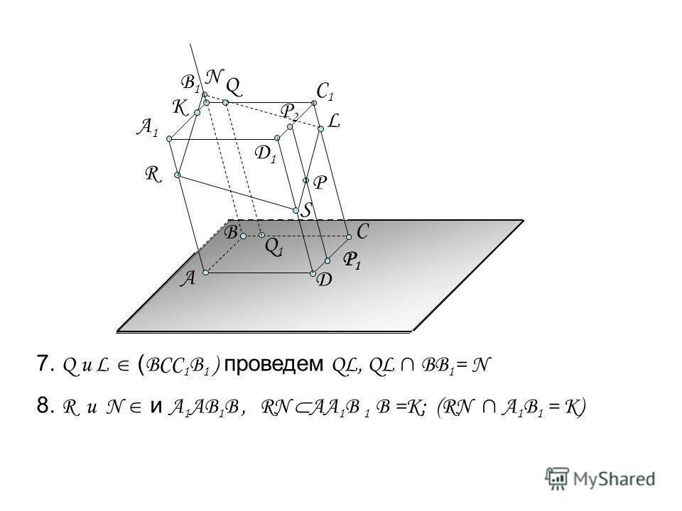 7. Q и L ( BCC 1 B 1 ) проведем QL, QL BB 1 = N А C Д А1А1 B1B1 C1C1 R B P Q P1P1 P1P1 P1P1 8. R и N и А 1 АВ 1 В, RN AА 1 B 1 В =K; (RN A 1 B 1 = K) S L N K Д1Д1 Q1Q1 P2P2