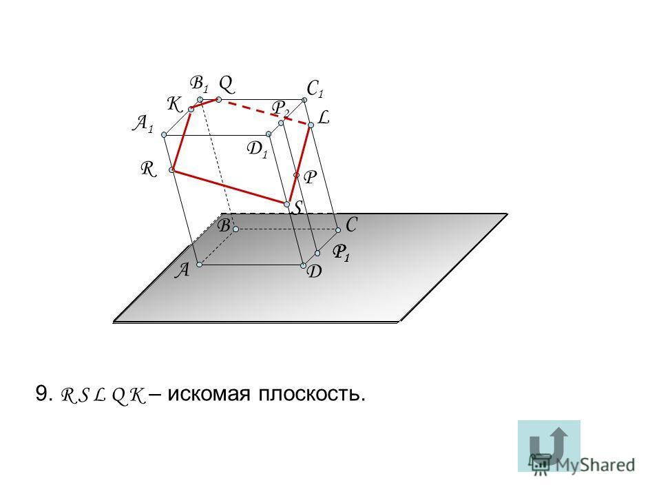 Д1Д1 А C Д А1А1 B1B1 C1C1 R B P Q P1P1 P2P2 P1P1 P1P1 S L K 9. R S L Q K – искомая плоскость.