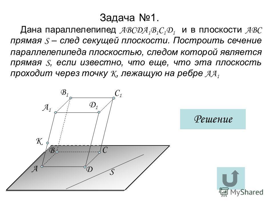 Задача 1. Дана параллелепипед АВСДА 1 В 1 С 1 Д 1 и в плоскости АВС прямая S – след секущей плоскости. Построить сечение параллелепипеда плоскостью, следом которой является прямая S, если известно, что еще, что эта плоскость проходит через точку K, л