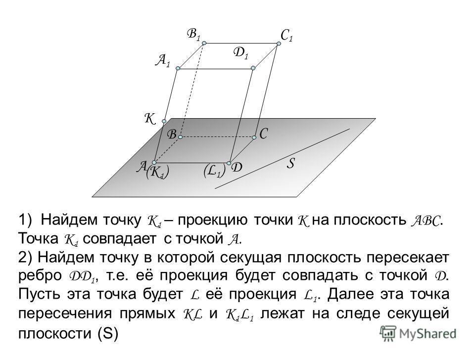 (К 1 ) (L1)(L1) 1) Найдем точку К 1 – проекцию точки К на плоскость АВС. Точка К 1 совпадает с точкой А. 2) Найдем точку в которой секущая плоскость пересекает ребро ДД 1, т.е. её проекция будет совпадать с точкой Д. Пусть эта точка будет L её проекц