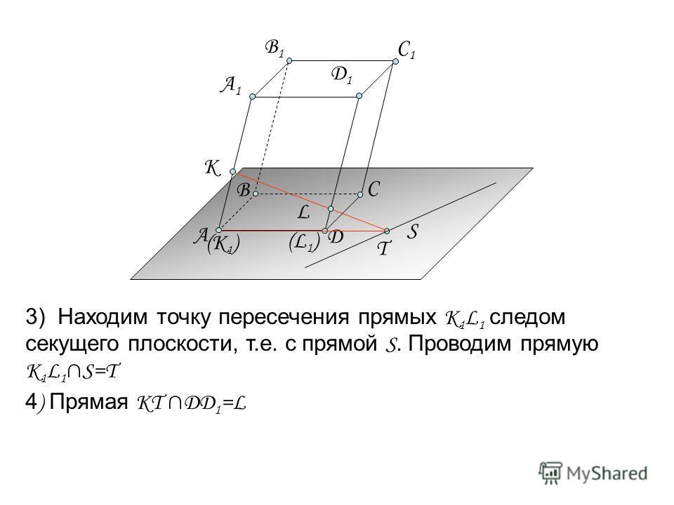 3) Находим точку пересечения прямых К 1 L 1 следом секущего плоскости, т.е. с прямой S. Проводим прямую K 1 L 1 S=T T 4 ) Прямая KT ДД 1 =L L S (К 1 ) (L1)(L1) А C Д А1А1 B1B1 C1C1 К B Д1Д1