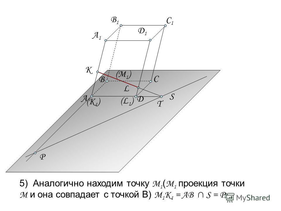 S 5) Аналогично находим точку М 1 ( М 1 проекция точки М и она совпадает с точкой В) М 1 K 1 = АВ S = P P (М 1 ) (К 1 ) (L1)(L1) А C Д А1А1 B1B1 C1C1 К B Д1Д1 L T