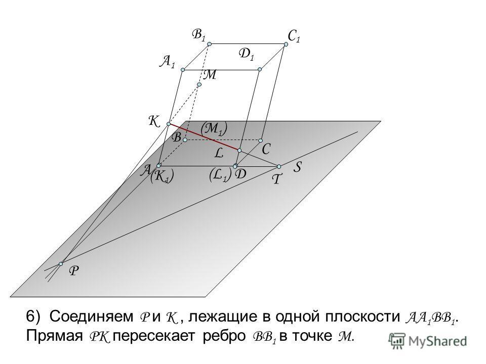 S T L P М 6) Соединяем Р и К, лежащие в одной плоскости АА 1 ВВ 1. Прямая РК пересекает ребро ВВ 1 в точке М. (К 1 ) (L1)(L1) А Д А1А1 B1B1 C1C1 К B Д1Д1 (М 1 ) C