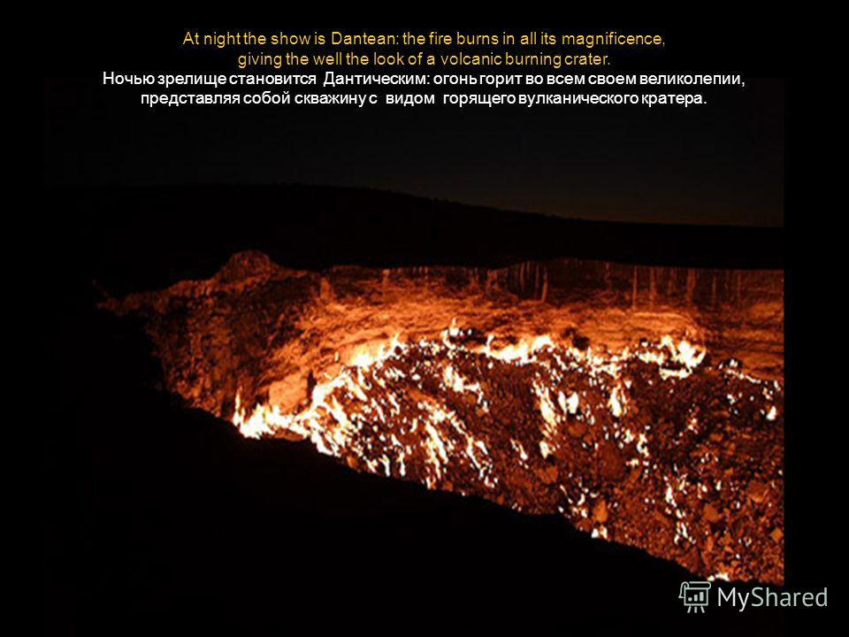 At night the show is Dantean: the fire burns in all its magnificence, giving the well the look of a volcanic burning crater. Ночью зрелище становится Дантическим: огонь горит во всем своем великолепии, представляя собой скважину с видом горящего вулк