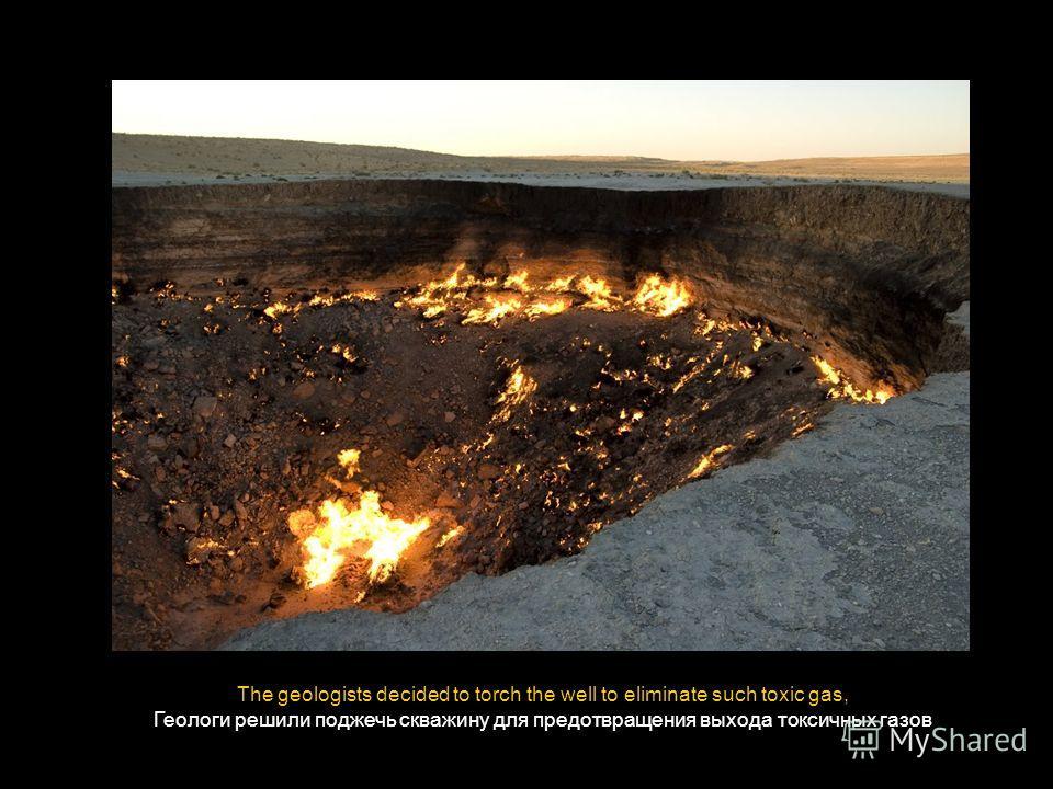 The geologists decided to torch the well to eliminate such toxic gas, Геологи решили поджечь скважину для предотвращения выхода токсичных газов