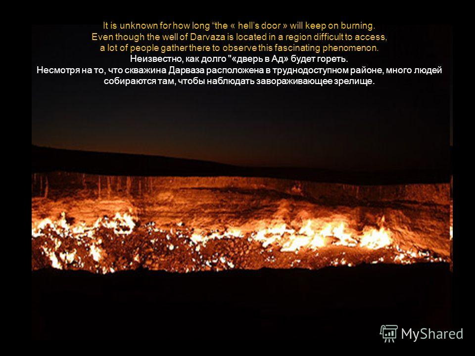 It is unknown for how long the « hells door » will keep on burning. Even though the well of Darvaza is located in a region difficult to access, a lot of people gather there to observe this fascinating phenomenon. Неизвестно, как долго