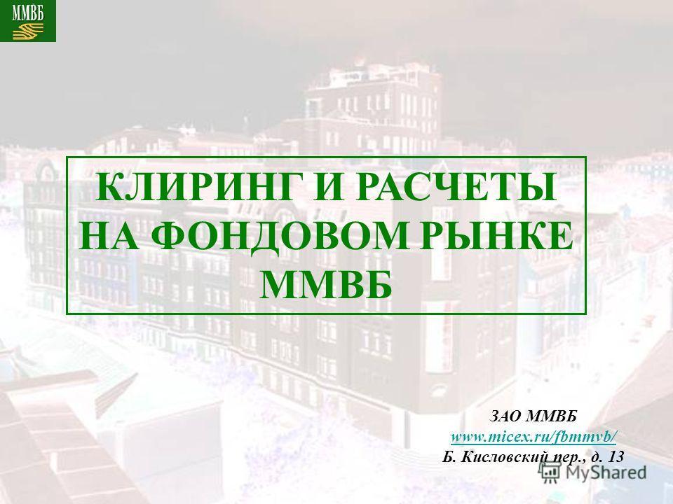 КЛИРИНГ И РАСЧЕТЫ НА ФОНДОВОМ РЫНКЕ ММВБ ЗАО ММВБ www.micex.ru/fbmmvb/ Б. Кисловский пер., д. 13