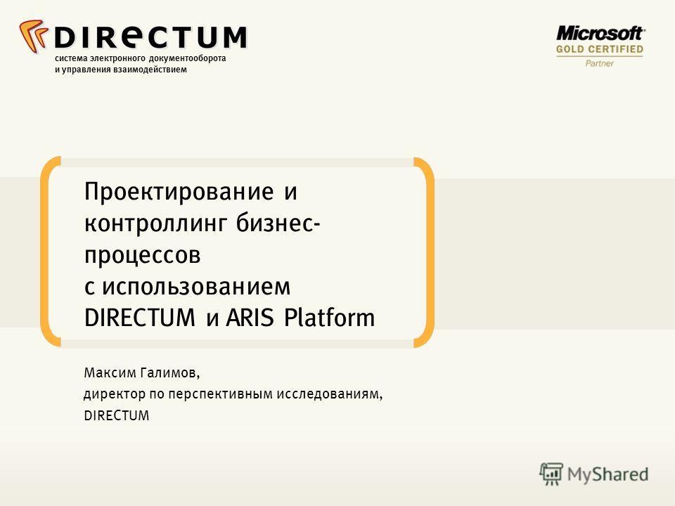 система электронного документооборота и управления взаимодействием Проектирование и контроллинг бизнес- процессов с использованием DIRECTUM и ARIS Platform Максим Галимов, директор по перспективным исследованиям, DIRECTUM