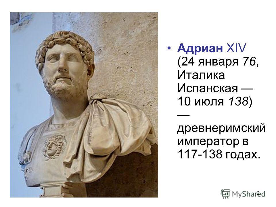 2 Адриан XIV (24 января 76, Италика Испанская 10 июля 138) древнеримский император в 117-138 годах.