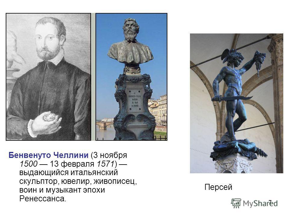 7 Бенвенуто Челлини (3 ноября 1500 13 февраля 1571) выдающийся итальянский скульптор, ювелир, живописец, воин и музыкант эпохи Ренессанса. Персей