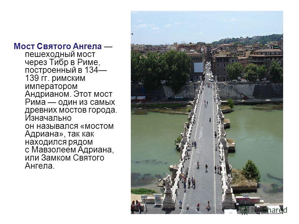 9 Мост Святого Ангела пешеходный мост через Тибр в Риме, построенный в 134 139 гг. римским императором Андрианом. Этот мост Рима один из самых древних мостов города. Изначально он назывался «мостом Адриана», так как находился рядом с Мавзолеем Адриан