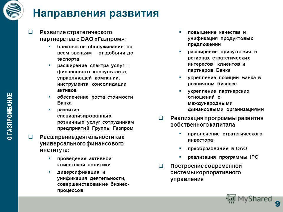 9 Направления развития Развитие стратегического партнерства с ОАО «Газпром»: банковское обслуживание по всем звеньям – от добычи до экспорта расширение спектра услуг - финансового консультанта, управляющей компании, инструмента консолидации активов о