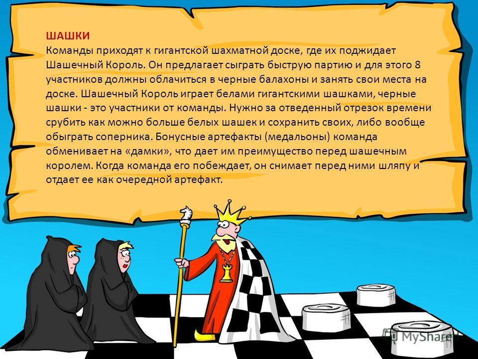 ШАШКИ Команды приходят к гигантской шахматной доске, где их поджидает Шашечный Король. Он предлагает сыграть быструю партию и для этого 8 участников должны облачиться в черные балахоны и занять свои места на доске. Шашечный Король играет белами гиган